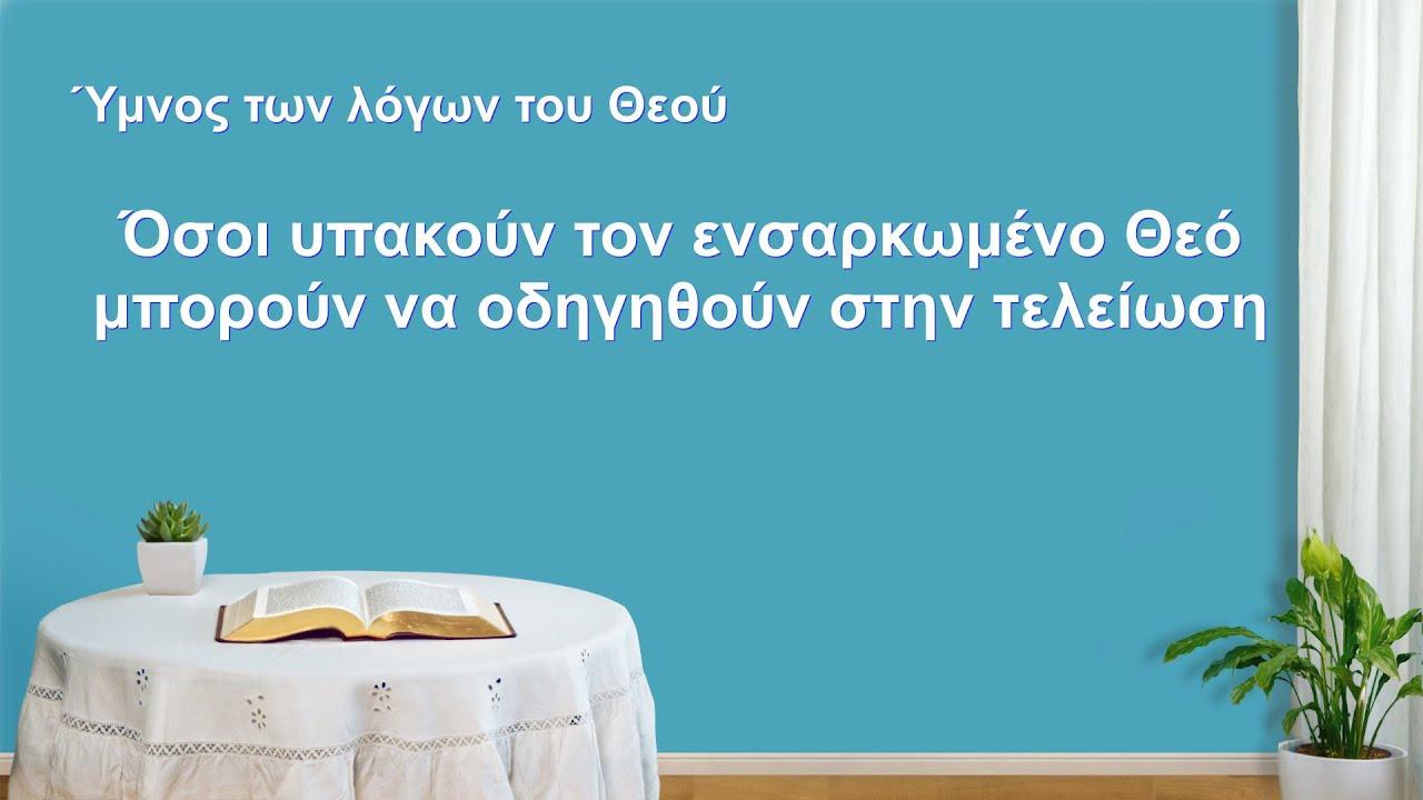 Ύμνος των λόγων του Θεού | Όσοι υπακούν τον ενσαρκωμένο Θεό μπορούν να οδηγηθούν στην τελείωση