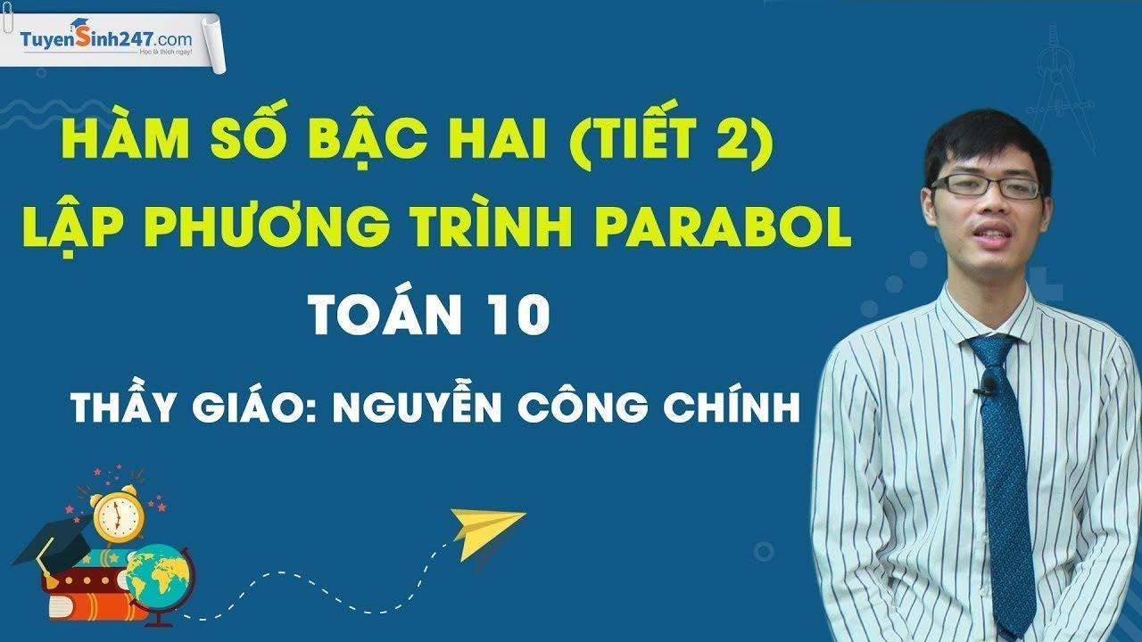 Hàm số bậc hai (tiết 2) – Lập phương trình parabol – Toán 10 – Thầy Nguyễn Công Chính