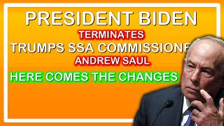 SSA COMMISSIONER ANDREW SAUL WAS FIRED   PRESIDENT BIDENS MOVE TO START PASSING DISABILITY AND RETIR