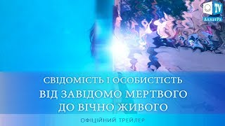 Трейлер фільму «СВІДОМІСТЬ І ОСОБИСТІСТЬ. ВІД ЗАВІДОМО МЕРТВОГО ДО ВІЧНО ЖИВОГО»