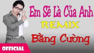 Em Sẽ Là Của Anh Remix - Bằng Cường [Official Audio]