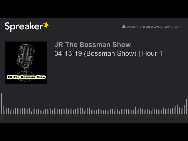 04-13-19 (Bossman Show)   Hour 1 (made with Spreaker)