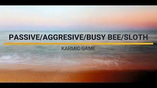PASSIVE/AGGRESSIVE/BUSYBEE/SLOTH KARMIC GAME