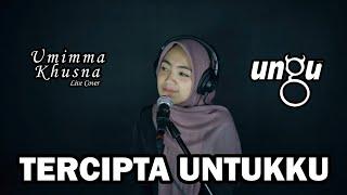 TERCIPTA UNTUKKU ( UNGU ) - UMIMMA KHUSNA OFFICIAL LIVE COVER