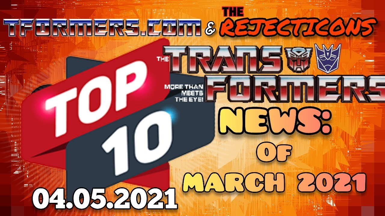 Tformers and the Rejecticons Top 10 News of March 2021