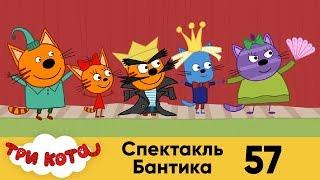 Три кота | Серия 57 | Спектакль Бантика
