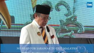 JUL 22   NO NEED FOR SARAWAK TO EXIT MALAYSIA