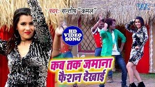 Santosh Kamal का 2019 का सबसे धासु विडियो सांग - Kab Tak Jamana Faishion Dekhai - Bhojpuri Song