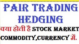 WHAT IS PAIR TRADING & HEDGING IN STOCK/COMMODITY/CURRENCY MARKET.?