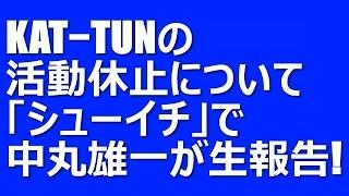 KAT−TUNの活動休止について中丸雄一が「シューイチ」で生報告!気になる...