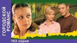 Городской Романс. Сериал. 103 Серия. StarMedia. Мелодрама
