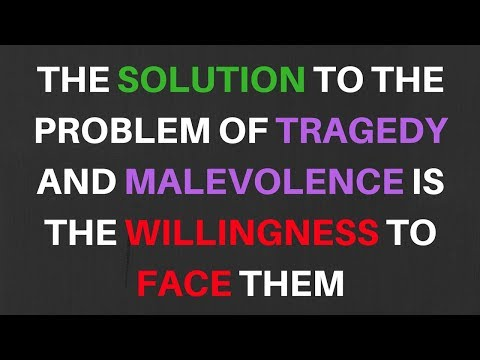 Dr Peterson - The solution to the problem of tragedy and malevolence is the willingness to face them