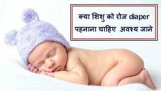 क्या शिशु को रोज diaper पहनाना चाहिए  अवश्य जाने/is it safe to use diaper daily for baby