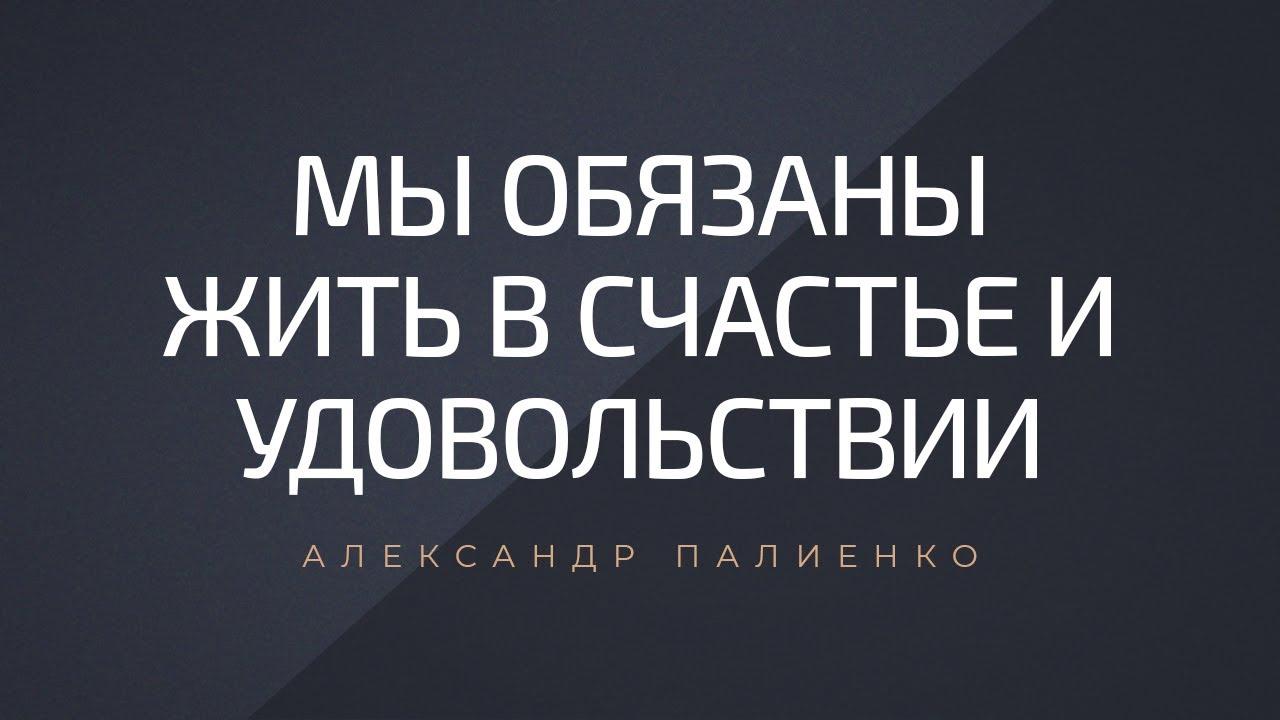 Мы обязаны жить в счастье и удовольствии. Александр Палиенко.