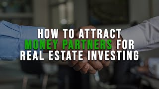 How To Attract Money Partners For Real Estate Investing