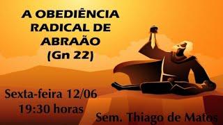 A OBEDIÊNCIA RADICAL DE ABRAÃO. Gn 22