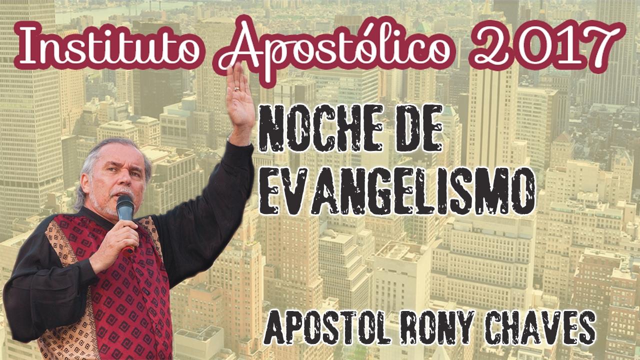 Apóstol Rony Chaves - Noche de Evangelismo - Instituto Apostólico 2017 - Día 25