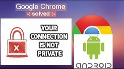 "Fixing Google Chrome "" Your Connection is not Private"" for Android"