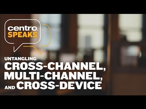 Centro Speaks: Untangling Cross-Channel, Multi-Channel, and Cross-Device