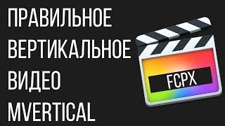 Монтаж видео в FCPX. Как сделать ПРАВИЛЬНОЕ вертикальное видео с помощью Final Cut Pro X? mVertical