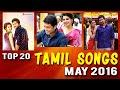 Top 20 Tamil Songs May 2016 | Hit Tamil Songs 2016 list