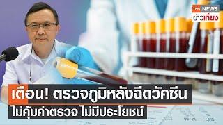 แพทย์เตือนตรวจภูมิ หลังฉีดวัคซีนไม่มีประโยชน์   TNNข่าวเที่ยง