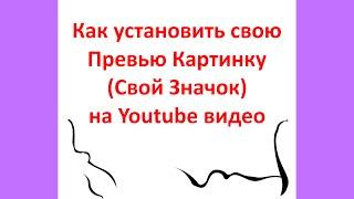 Как установить свою превью картинку (свой значок) для видео на Youtube.