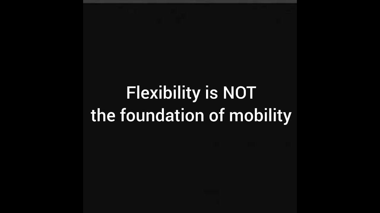Flexibility is NOT the foundation of mobility.