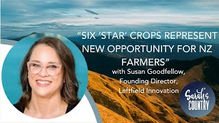 """Six 'star' crops represent new opportunity for NZ farmers"" with Susan Goodfellow, Leftfield Innovat"