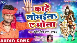 Ranjeet Singh का सबसे बड़ा नया काँवर गीत 2019 | Kahe Lobhaila Ae Bhola | Latest Kawar Song 2019