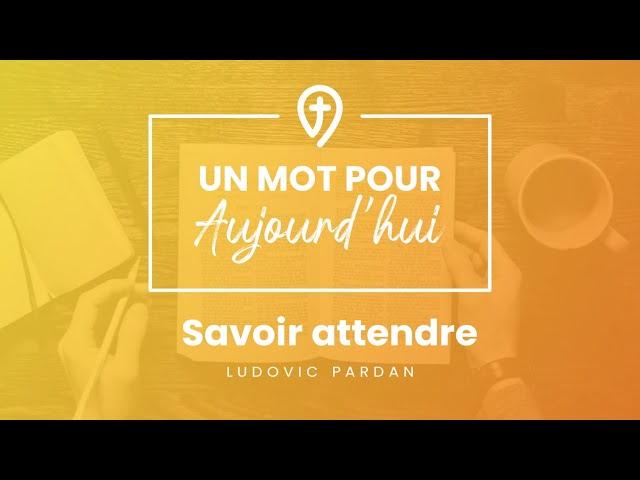 Savoir attendre - L.Pardan - UN MOT POUR AUJOURD'HUI
