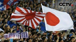 [中国新闻] 韩日矛盾再添爆点 韩国:旭日旗不应出现奥运赛场 | CCTV中文国际