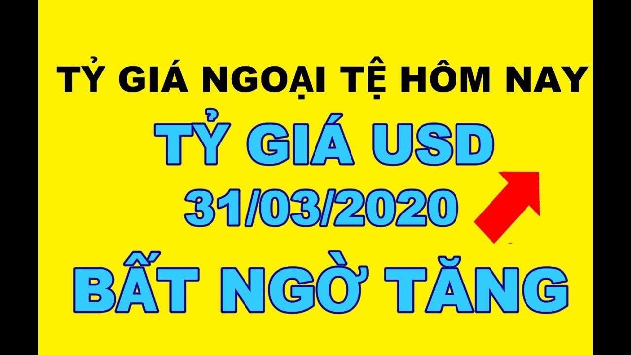 Tỷ giá ngoại tệ hôm nay 31/03/2020 | Tỷ giá USD hôm nay bất ngờ tăng