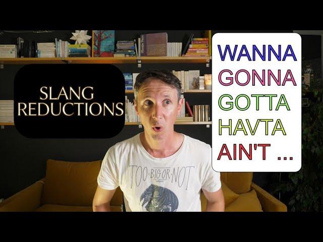 SLANG reductions: WANNA, GONNA, GOTTA, AIN'T,...