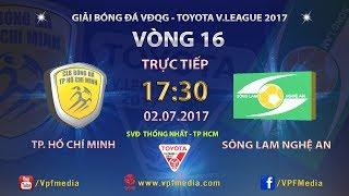 FULL | TP HỒ CHÍ MINH vs SÔNG LAM NGHỆ AN | VÒNG 16 TOYOTA V LEAGUE 2017