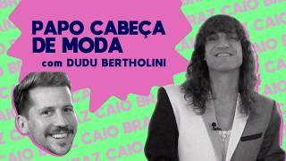 PAPO CABEÇA DE MODA COM DUDU BERTHOLINI