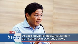 S'pore's Covid-19 precautions might be insufficient: Lawrence Wong | ST NEWS NIGHT