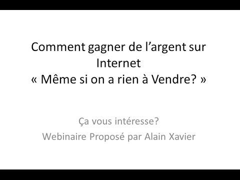 Webinaire: Comment Gagner de l'Argent sur Internet ( Même si on à RIEN à VENDRE) Alain Xavier