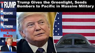 Trump Gives the Greenlight, Sends Bombers to Pacific in Massive