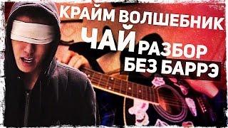 Как играть Крайм Волшебник - Чай на гитаре БЕЗ БАРРЭ (Разбор, аккорды) Видеоурок