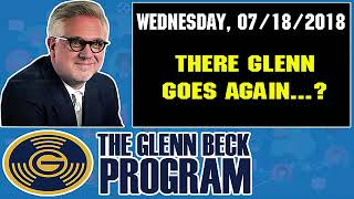 The Glenn Beck Program (07/18/2018) — THERE GLENN GOES AGAIN..? — Glenn Beck Show July 18 2018