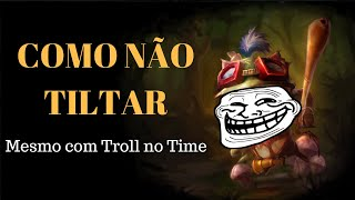 COMO NÃO TILTAR NO LEAGUE OF LEGENDS MESMO COM TROLL NO TIME