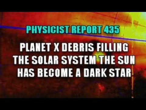 Physicist Report 435: Planet X Debris filling the Solar System; Sun is now a Dark Star