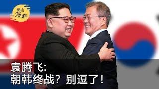 循迹漫聊:袁腾飞聊朝韩终战宣言,真的可以迎来和平吗?