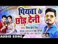 2018 का नया सुपरहिट धमाका Vishwjeet Singh Vishu Piyawa Ke Chhor Deni Bhojpuri Songs