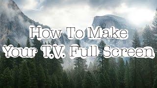 How to make your T.V. Full screen! |Noah McFadden