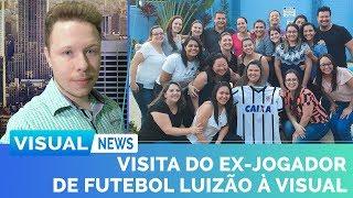 EX-JOGADOR DE FUTEBOL LUIZÃO FAZ VISITA À VISUAL | Visual News (Boletim)