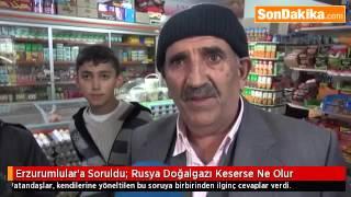 Erzurumlulara Soruldu  Rusya Doğalgazı Keserse Ne Olur :) Dadaş