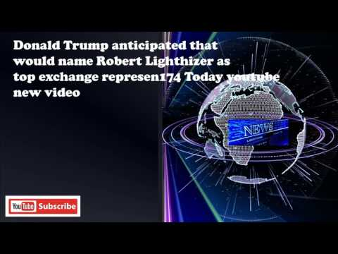Donald Trump anticipated that would name Robert Lighthizer as top exchange represen174 Today youtube