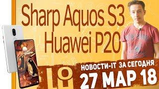 Новости IT. Анонс Huawei P20, OnePlus 6, Xiaomi Mi A2, Sharp Aquos S3